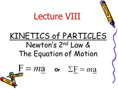 KINETICS of PARTICLES Newton's 2 nd Law & The Equation of Motion Lecture VIII Or.