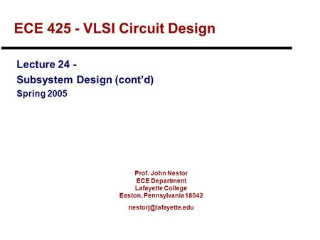 Prof. John Nestor ECE Department Lafayette College Easton, Pennsylvania 18042 ECE 425 - VLSI Circuit Design Lecture 24 - Subsystem.