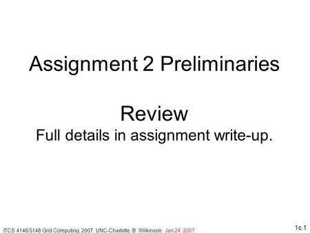 1c.1 Assignment 2 Preliminaries Review Full details in assignment write-up. ITCS 4146/5146 Grid Computing, 2007, UNC-Charlotte, B. Wilkinson. Jan 24, 2007.