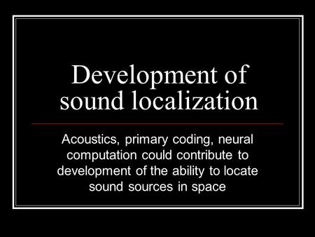 Development of sound localization Acoustics, primary coding, neural computation could contribute to development of the ability to locate sound sources.