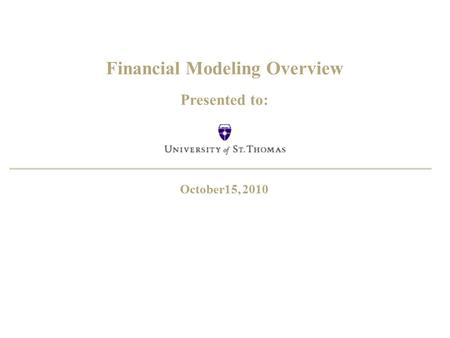 Financial Modeling Overview Presented to: October15, 2010.