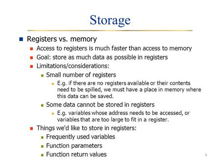 1 Storage Registers vs. memory Access to registers is much faster than access to memory Goal: store as much data as possible in registers Limitations/considerations: