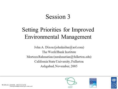 GEF Session 3 Setting Priorities for Improved Environmental Management John A. Dixon The World Bank Institute Morteza Rahmatian