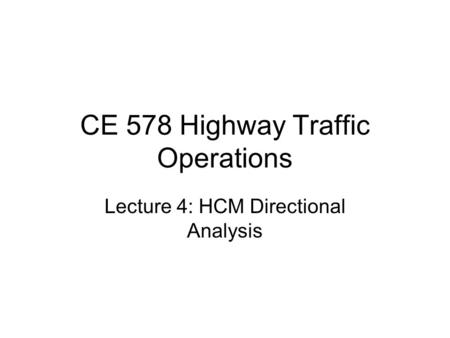CE 578 Highway Traffic Operations Lecture 4: HCM Directional Analysis.