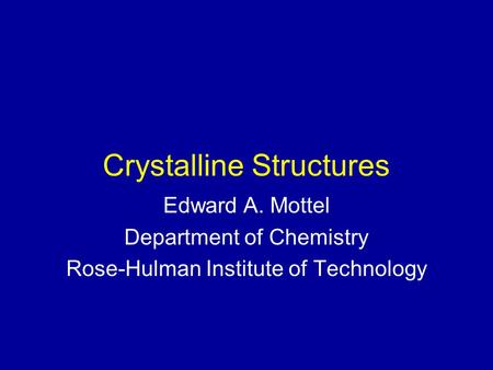 Crystalline Structures Edward A. Mottel Department of Chemistry Rose-Hulman Institute of Technology.