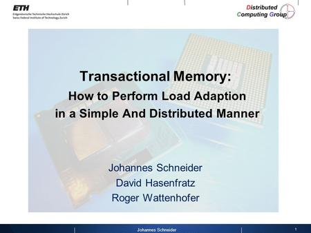 1 Johannes Schneider Transactional Memory: How to Perform Load Adaption in a Simple And Distributed Manner Johannes Schneider David Hasenfratz Roger Wattenhofer.
