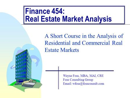 Finance 454: Real Estate Market Analysis A Short Course in the Analysis of Residential and Commercial Real Estate Markets Wayne Foss, MBA, MAI, CRE Foss.