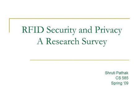RFID Security and Privacy A Research Survey Shruti Pathak CS 585 Spring '09.