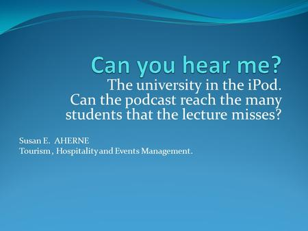 The university in the iPod. Can the podcast reach the many students that the lecture misses? Susan E. AHERNE Tourism, Hospitality and Events Management.