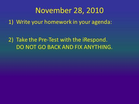 November 28, 2010 1)Write your homework in your agenda: 2)Take the Pre-Test with the iRespond. DO NOT GO BACK AND FIX ANYTHING.