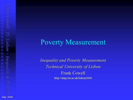 Frank Cowell: TU Lisbon – Inequality & Poverty Poverty Measurement July 2006 Inequality and Poverty Measurement Technical University of Lisbon Frank Cowell.