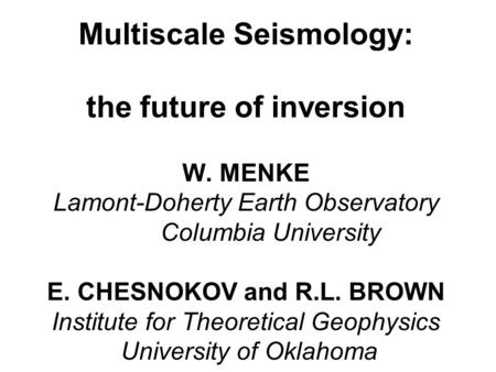 Multiscale Seismology: the future of inversion W. MENKE Lamont-Doherty Earth Observatory Columbia University E. CHESNOKOV and R.L. BROWN Institute for.