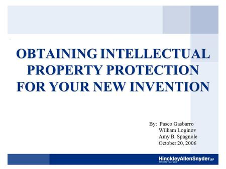 OBTAINING INTELLECTUAL PROPERTY PROTECTION FOR YOUR NEW INVENTION By: Pasco Gasbarro William Loginov William Loginov Amy B. Spagnole Amy B. Spagnole October.
