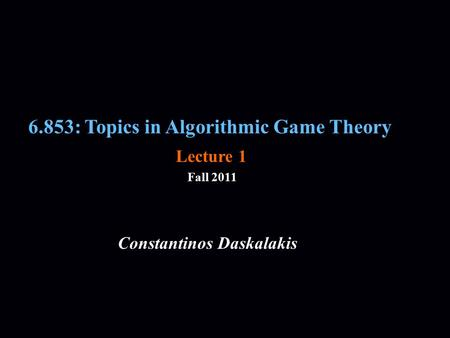 6.853: Topics in Algorithmic Game Theory Fall 2011 Constantinos Daskalakis Lecture 1.
