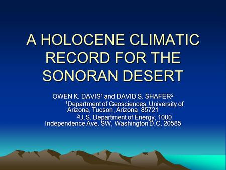 A HOLOCENE CLIMATIC RECORD FOR THE SONORAN DESERT OWEN K. DAVIS 1 and DAVID S. SHAFER 2 1 Department of Geosciences, University of Arizona, Tucson, Arizona.