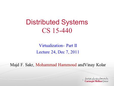 Distributed Systems CS 15-440 Virtualization- Part II Lecture 24, Dec 7, 2011 Majd F. Sakr, Mohammad Hammoud andVinay Kolar 1.