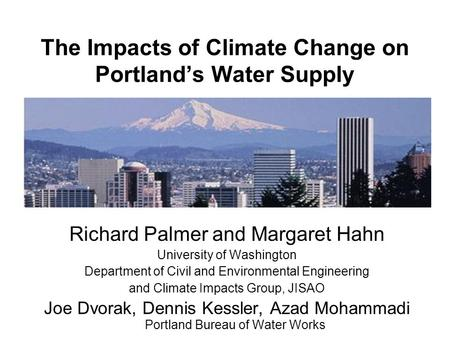 The Impacts of Climate Change on Portland's Water Supply Richard Palmer and Margaret Hahn University of Washington Department of Civil and Environmental.