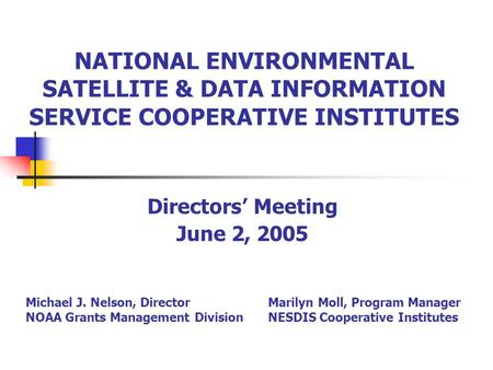 NATIONAL ENVIRONMENTAL SATELLITE & DATA INFORMATION SERVICE COOPERATIVE INSTITUTES Directors' Meeting June 2, 2005 Michael J. Nelson, Director NOAA Grants.