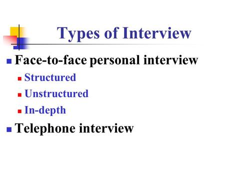 Types of Interview Face-to-face personal interview Structured Unstructured In-depth Telephone interview.