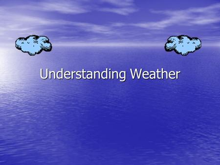Understanding Weather. Weather The condition of the atmosphere at a certain time and place The condition of the atmosphere at a certain time and place.