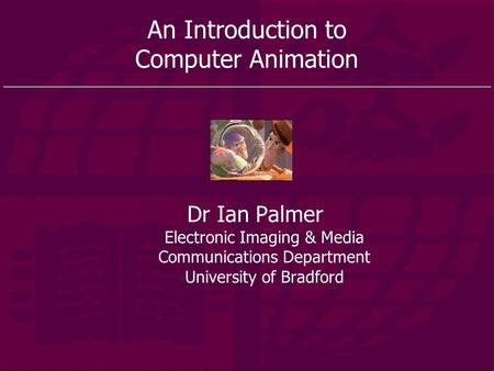 An Introduction to Computer Animation Dr Ian Palmer Electronic Imaging & Media Communications Department University of Bradford.
