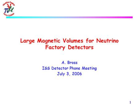 1 Large Magnetic Volumes for Neutrino Factory Detectors A.Bross ISS Detector Phone Meeting July 3, 2006.