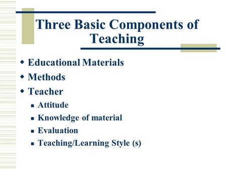 Three Basic Components of Teaching  Educational Materials  Methods  Teacher Attitude Knowledge of material Evaluation Teaching/Learning Style (s)