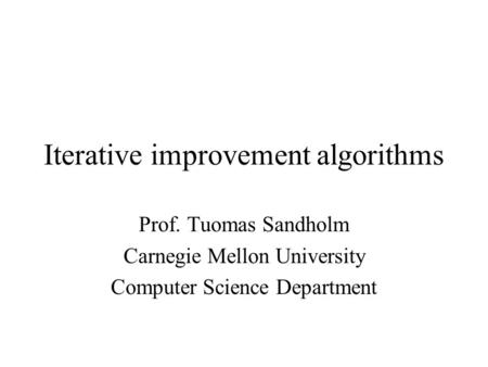 Iterative improvement algorithms Prof. Tuomas Sandholm Carnegie Mellon University Computer Science Department.