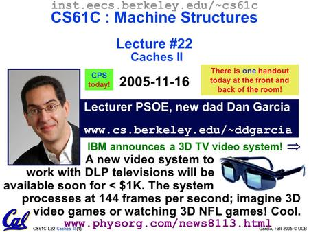 CS61C L22 Caches II (1) Garcia, Fall 2005 © UCB Lecturer PSOE, new dad Dan Garcia www.cs.berkeley.edu/~ddgarcia inst.eecs.berkeley.edu/~cs61c CS61C : Machine.
