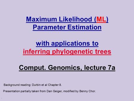 . Maximum Likelihood (ML) Parameter Estimation with applications to inferring phylogenetic trees Comput. Genomics, lecture 7a Presentation partially taken.