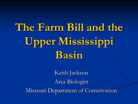 The Farm Bill and the Upper Mississippi Basin Keith Jackson Area Biologist Missouri Department of Conservation.