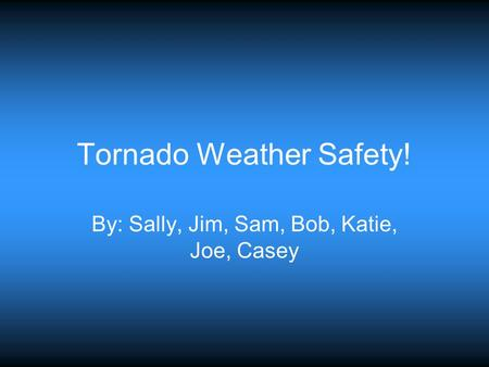 Tornado Weather Safety! By: Sally, Jim, Sam, Bob, Katie, Joe, Casey.