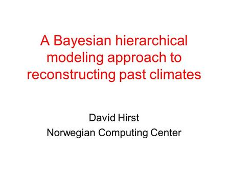 A Bayesian hierarchical modeling approach to reconstructing past climates David Hirst Norwegian Computing Center.