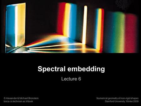1 Numerical geometry of non-rigid shapes Spectral embedding Spectral embedding Lecture 6 © Alexander & Michael Bronstein tosca.cs.technion.ac.il/book Numerical.
