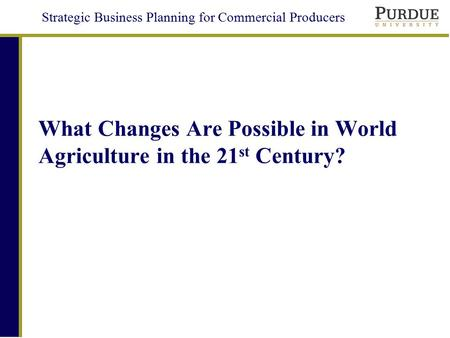 Strategic Business Planning for Commercial Producers What Changes Are Possible in World Agriculture in the 21 st Century?
