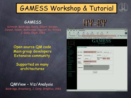 GAMESS Workshop & Tutorial Open source QM code Main group developers Extensive community Supported on many architectures QMView - Viz/Analysis Schmidt,