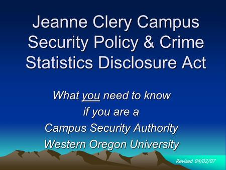 Jeanne Clery Campus Security Policy & Crime Statistics Disclosure Act What you need to know if you are a Campus Security Authority Western Oregon University.
