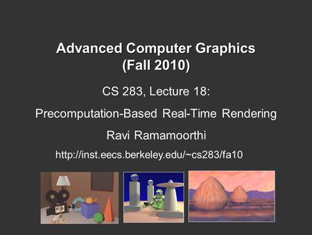 Advanced Computer Graphics (Fall 2010) CS 283, Lecture 18: Precomputation-Based Real-Time Rendering Ravi Ramamoorthi