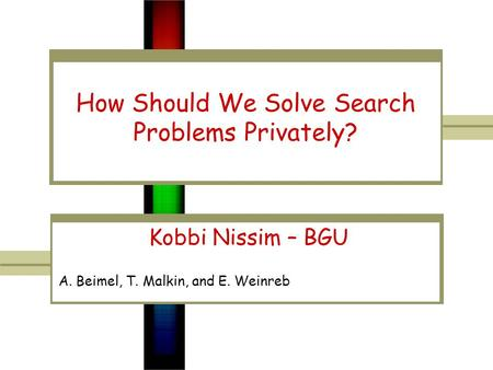 How Should We Solve Search Problems Privately? Kobbi Nissim – BGU A. Beimel, T. Malkin, and E. Weinreb.