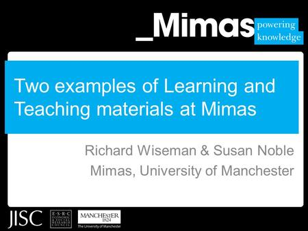 Two examples of Learning and Teaching materials at Mimas Richard Wiseman & Susan Noble Mimas, University of Manchester.