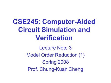 CSE245: Computer-Aided Circuit Simulation and Verification Lecture Note 3 Model Order Reduction (1) Spring 2008 Prof. Chung-Kuan Cheng.