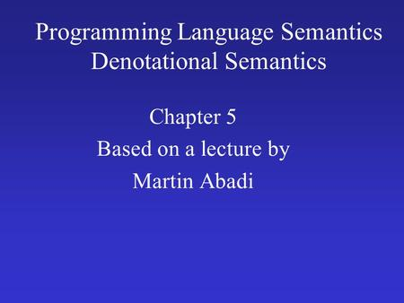 Programming Language Semantics Denotational Semantics Chapter 5 Based on a lecture by Martin Abadi.