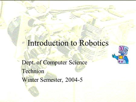 Introduction to Robotics Dept. of Computer Science Technion Winter Semester, 2004-5.