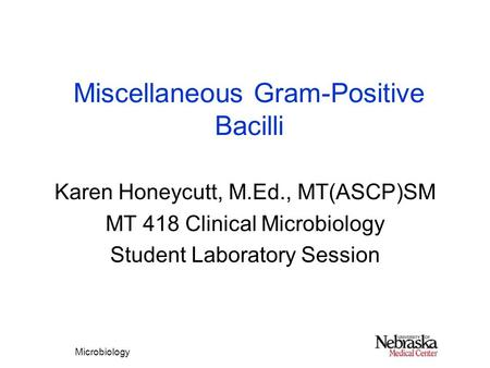 Microbiology Miscellaneous Gram-Positive Bacilli Karen Honeycutt, M.Ed., MT(ASCP)SM MT 418 Clinical Microbiology Student Laboratory Session.