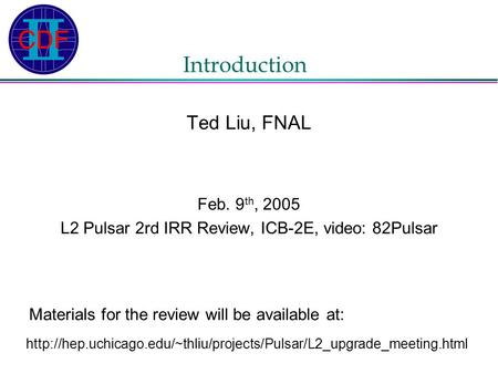 Introduction Ted Liu, FNAL Feb. 9 th, 2005 L2 Pulsar 2rd IRR Review, ICB-2E, video: 82Pulsar