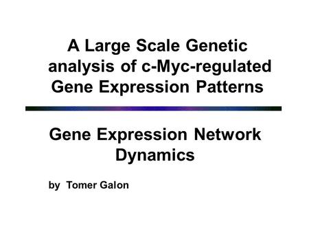 A Large Scale Genetic analysis of c-Myc-regulated Gene Expression Patterns Gene Expression Network Dynamics by Tomer Galon.