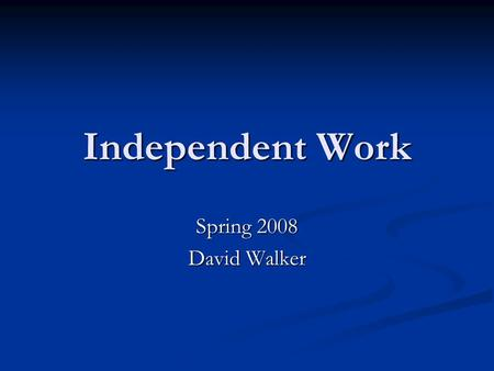 Independent Work Spring 2008 David Walker. What Is Independent Work? Research Research Advanced development Advanced development Some combination of the.