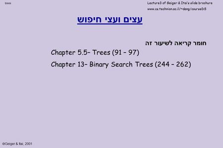 Trees עצים ועצי חיפוש Chapter 5.5– Trees (91 – 97) Chapter 13– Binary Search Trees (244 – 262) חומר קריאה לשיעור זה Lecture3 of Geiger & Itai's slide brochure.