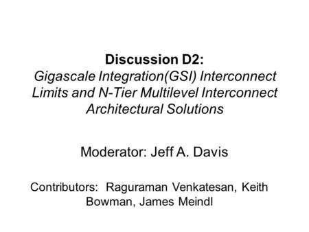 Discussion D2: Gigascale Integration(GSI) Interconnect Limits and N-Tier Multilevel Interconnect Architectural Solutions Moderator: Jeff A. Davis Contributors: