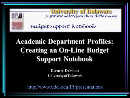 Academic Department Profiles: Creating an On-Line Budget Support Notebook Karen A. DeMonte University of Delaware